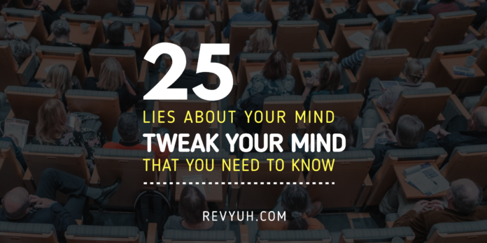 25 LIES ABOUT YOUR MIND. TWEAK YOUR MIND NOW